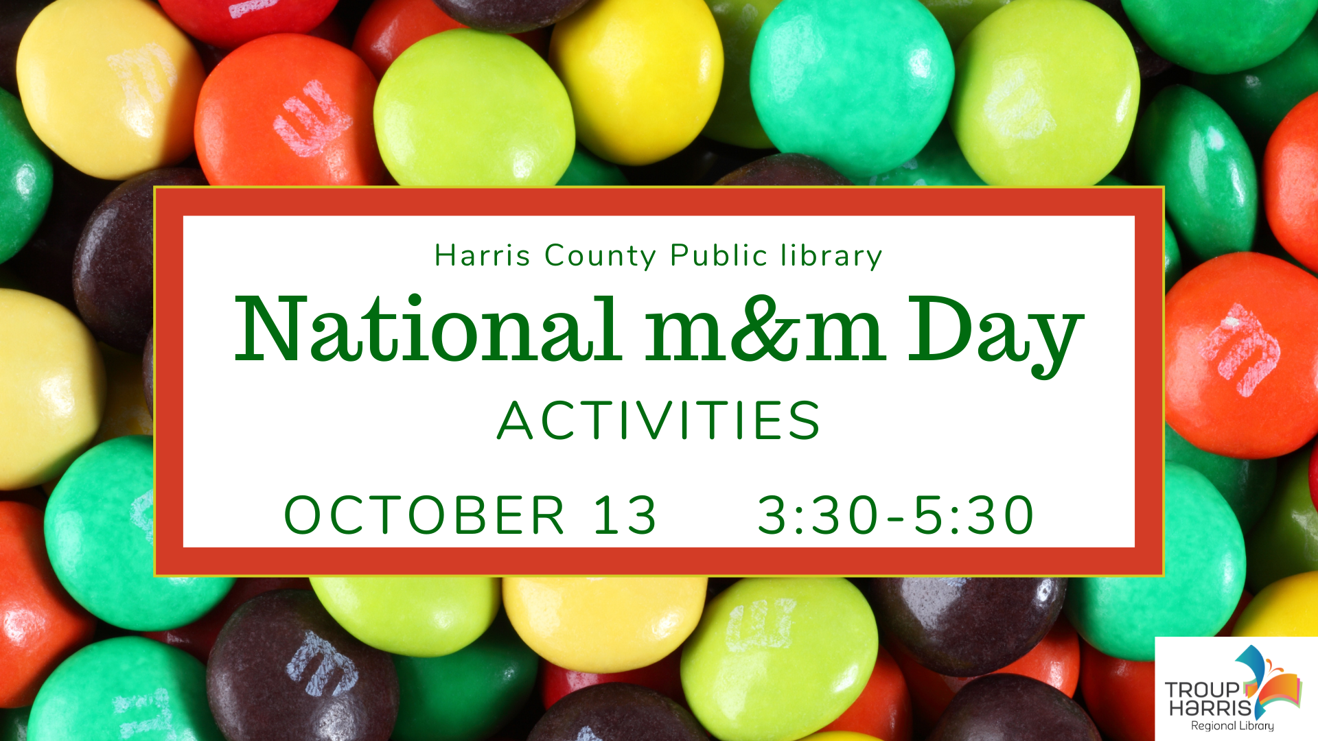 Come have fun with M&Ms at the Harris County Public Library on October 13 from 3:30 to 5:50 PM! Celebrate with games and activites with our favorite chocolate candy.